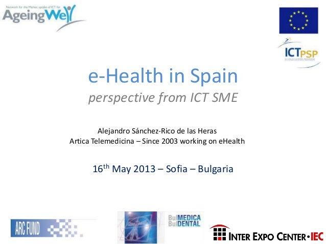e-Health in Spainperspective from ICT SME16th May 2013 – Sofia – BulgariaAlejandro Sánchez-Rico de las HerasArtica Telemed...