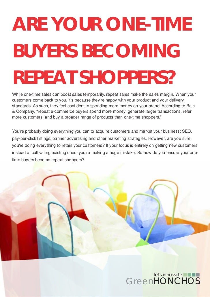 ARE YOUR ONE-TIMEBUYERS BECOMINGREPEAT SHOPPERS?While one-time sales can boost sales temporarily, repeat sales make the sa...