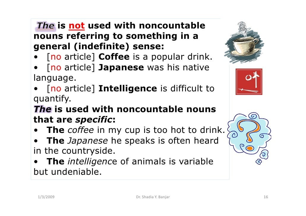 is not used with noncountable nouns referring to something in a general (indefinite) sense: • [no article] Coffee is a pop...