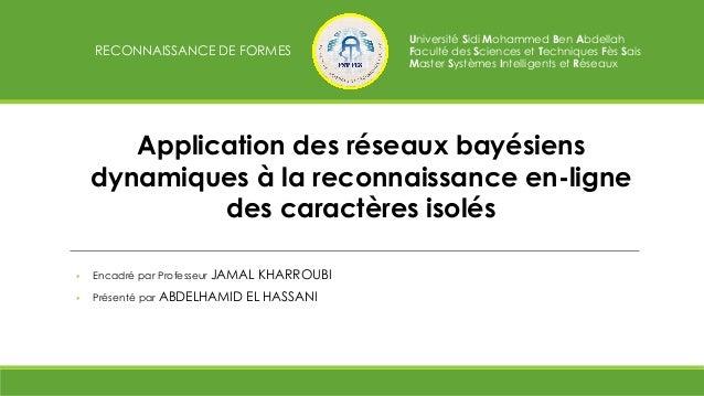 Application des réseaux bayésiens dynamiques à la reconnaissance en-ligne des caractères isolés  Encadré par Professeur J...