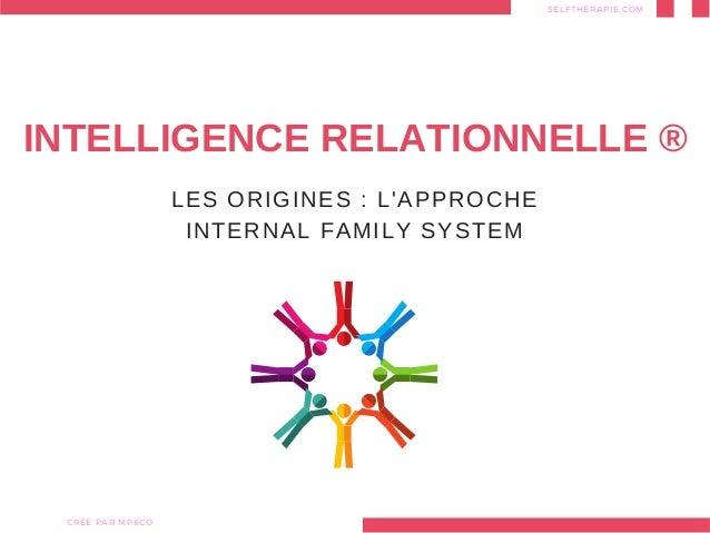 LES ORIGINES : L'APPROCHE INTERNAL FAMILY SYSTEM INTELLIGENCE RELATIONNELLE ® SELFTHÉRAPIE.COM CRÉÉ PARMP&CO