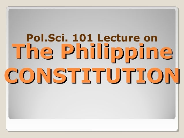 The PhilippineThe Philippine CONSTITUTIONCONSTITUTION Pol.Sci. 101 Lecture on