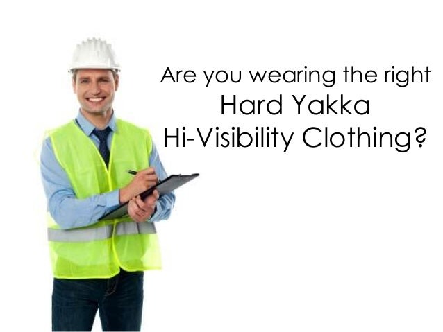 Are you wearing the right     Hard YakkaHi-Visibility Clothing?