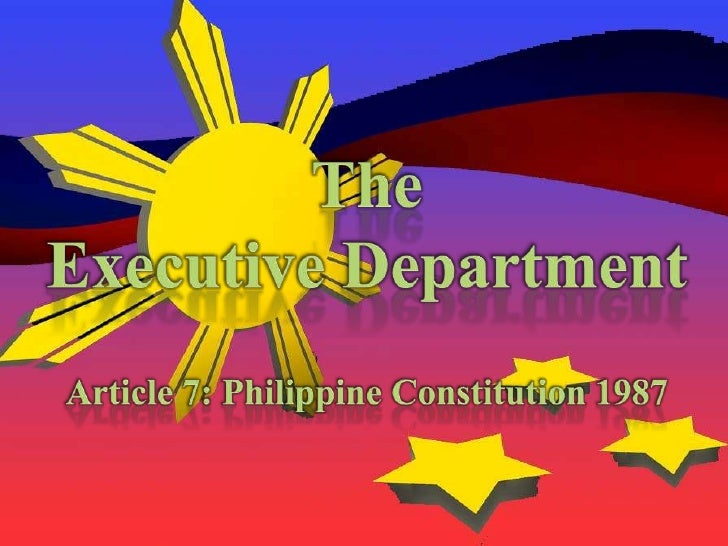 The <br />Executive Department<br />Article 7: Philippine Constitution 1987<br />