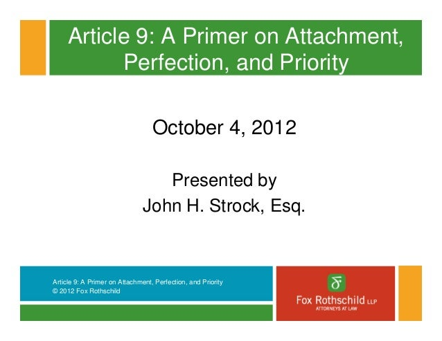 Article 9: A Primer on Attachment,           Perfection, and Priority                                  October 4, 2012    ...