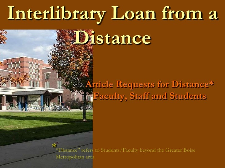 "Interlibrary Loan from a Distance<br />Article Requests for Distance* Faculty, Staff and Students<br />*<br />""Distance"" r..."