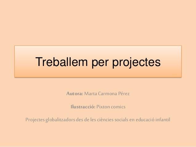 Treballem per projectes Autora: MartaCarmonaPérez Ilustracció: Pixtoncomics Projectesglobalitzadors des deles ciències soc...