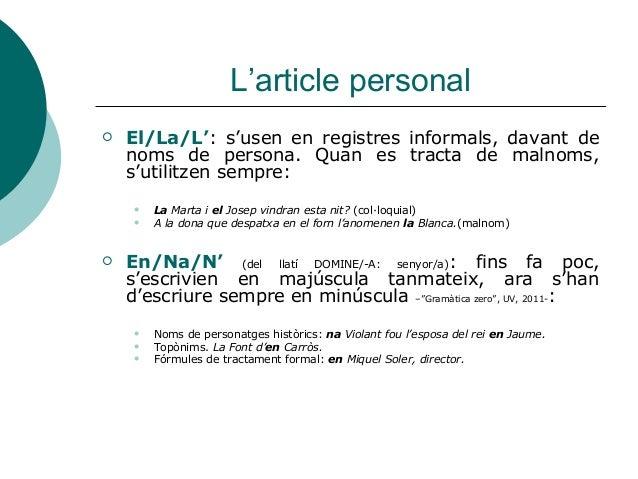 L'article personal   El/La/L': s'usen en registres informals, davant de    noms de persona. Quan es tracta de malnoms,   ...