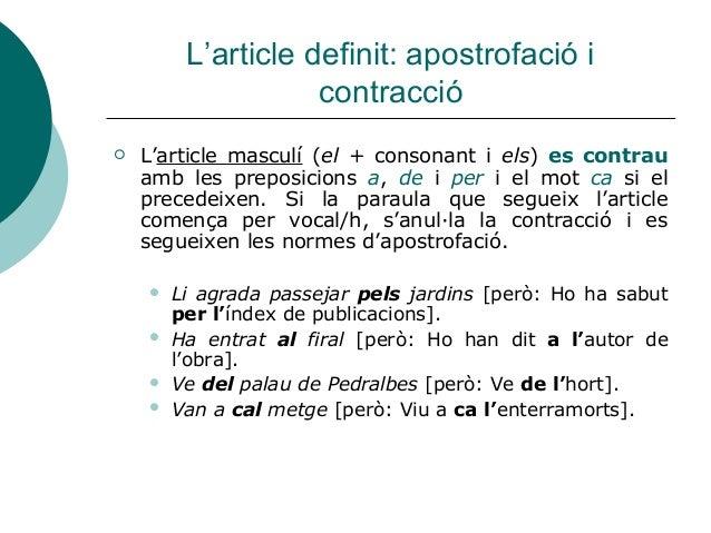 L'article definit: apostrofació i                    contracció   L'article masculí (el + consonant i els) es contrau    ...