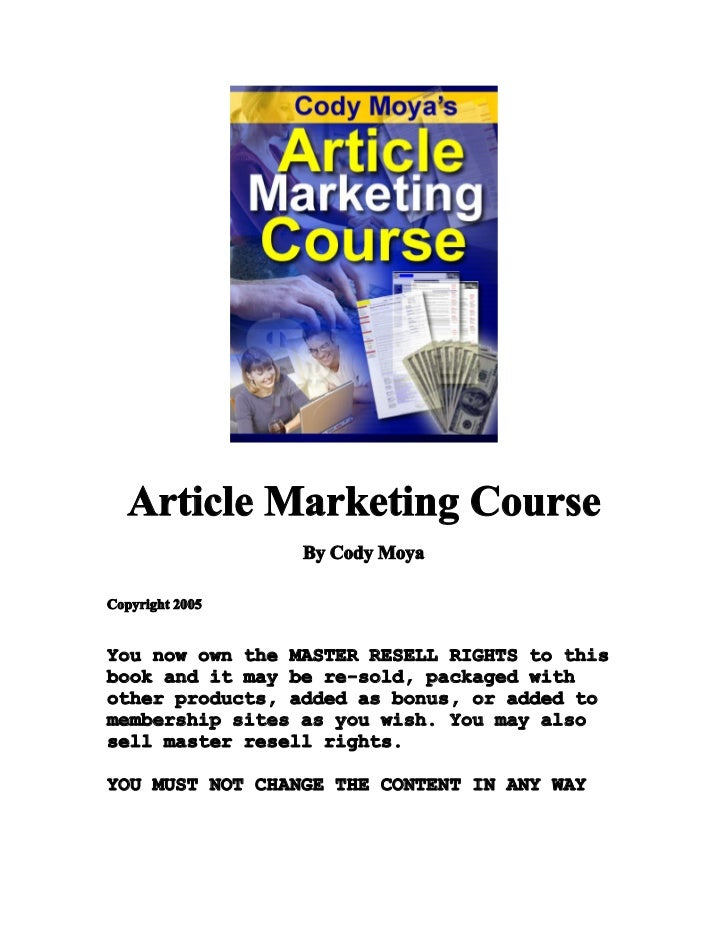 Article Marketing Course                 By Cody MoyaCopyright 2005You now own the MASTER RESELL RIGHTS to thisbook and it...