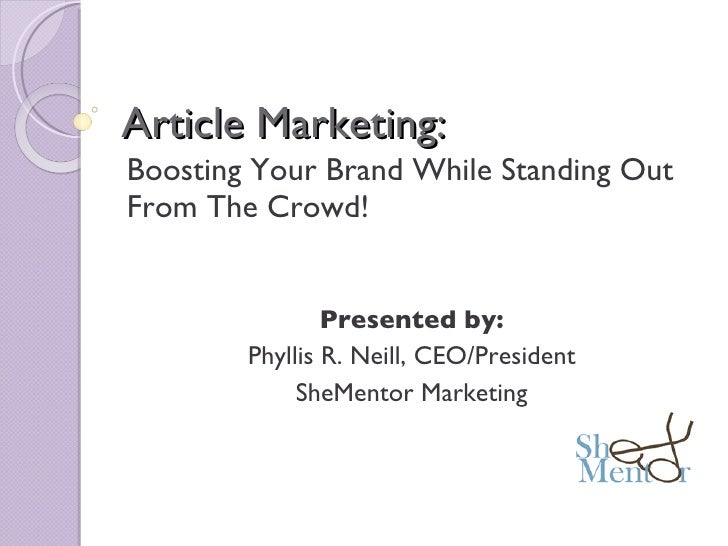 Article Marketing: Boosting Your Brand While Standing Out From The Crowd! Presented by: Phyllis R. Neill, CEO/President Sh...