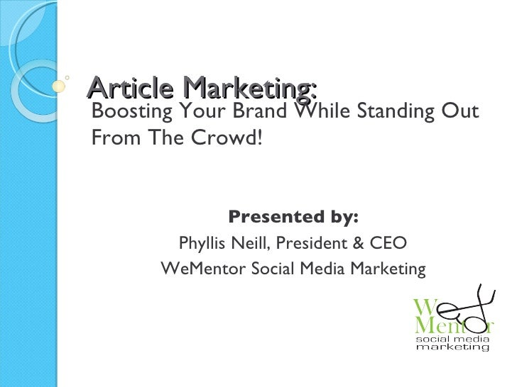 Article Marketing: Boosting Your Brand While Standing Out From The Crowd! Presented by: Phyllis Neill, President & CEO WeM...