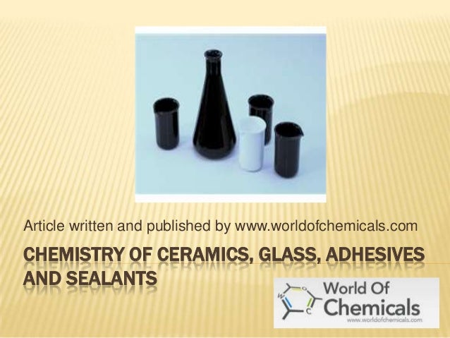Article written and published by www.worldofchemicals.com  CHEMISTRY OF CERAMICS, GLASS, ADHESIVES AND SEALANTS