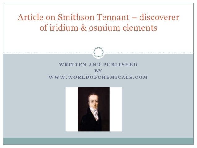 Article on Smithson Tennant – discoverer  of iridium & osmium elements  WRITTEN AND PUBLISHED  BY  WWW.WORLDOFCHEMICALS.CO...