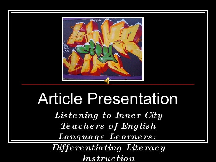 Article Presentation Listening to Inner City Teachers of English Language Learners:  Differentiating Literacy Instruction