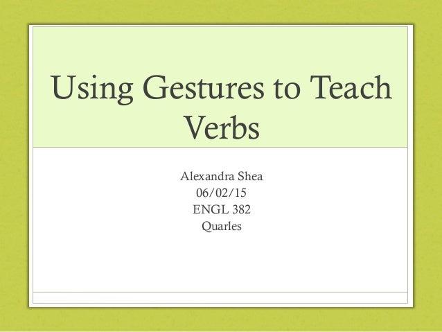 Using Gestures to Teach Verbs Alexandra Shea 06/02/15 ENGL 382 Quarles