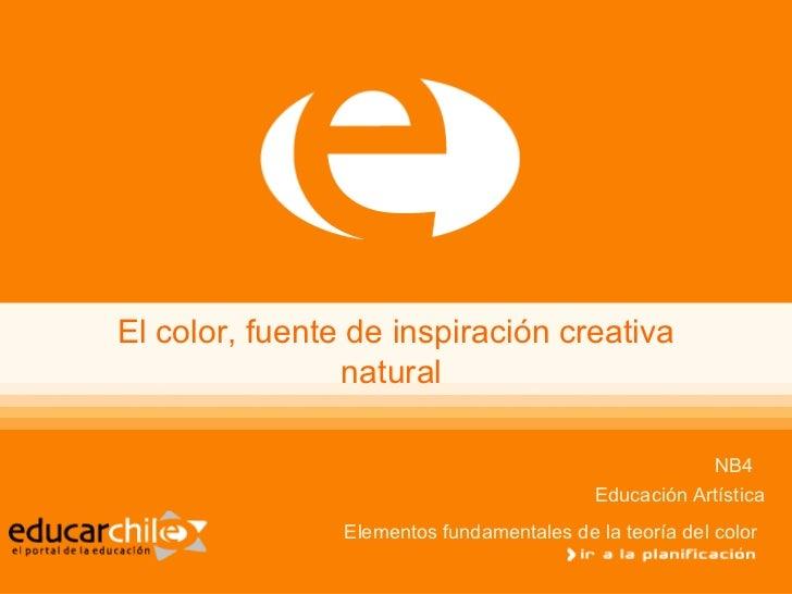 El color, fuente de inspiración creativa natural  NB4  Educación Artística Elementos fundamentales de la teoría del color