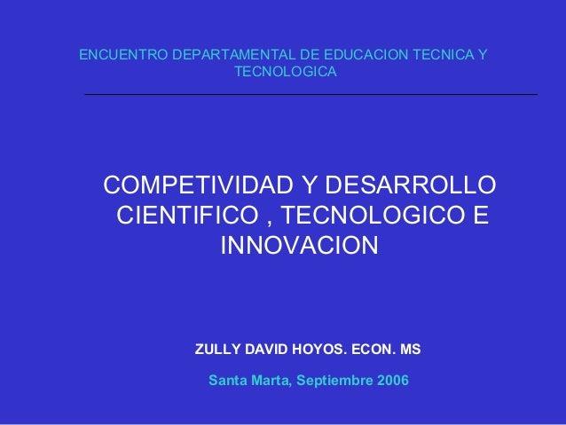 COMPETIVIDAD Y DESARROLLO CIENTIFICO , TECNOLOGICO E INNOVACION ZULLY DAVID HOYOS. ECON. MS Santa Marta, Septiembre 2006 E...