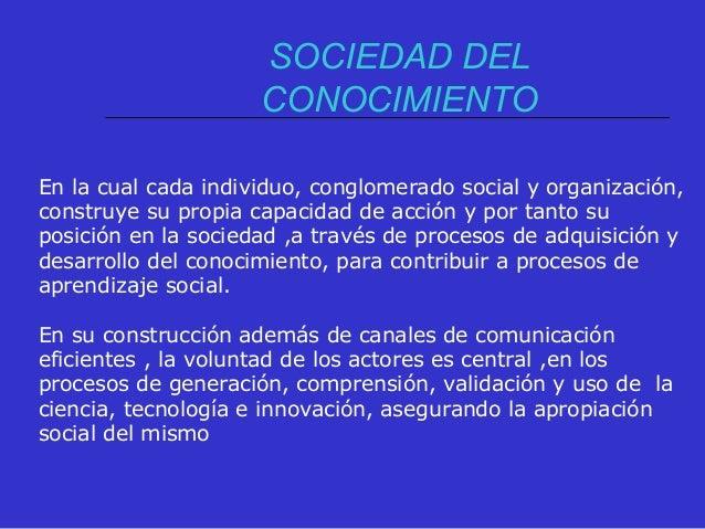 SOCIEDAD DEL CONOCIMIENTO En la cual cada individuo, conglomerado social y organización, construye su propia capacidad de ...