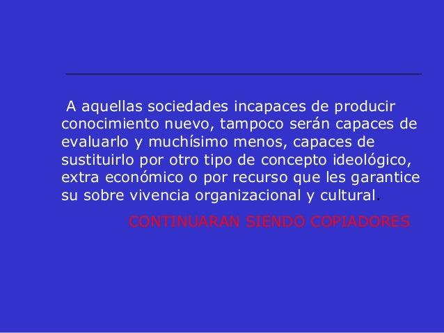 A aquellas sociedades incapaces de producir conocimiento nuevo, tampoco serán capaces de evaluarlo y muchísimo menos, capa...