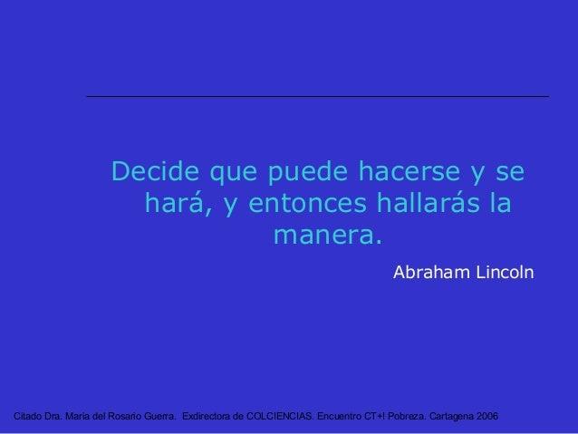 Citado Dra. Maria del Rosario Guerra. Exdirectora de COLCIENCIAS. Encuentro CT+I Pobreza. Cartagena 2006 GRACIAS
