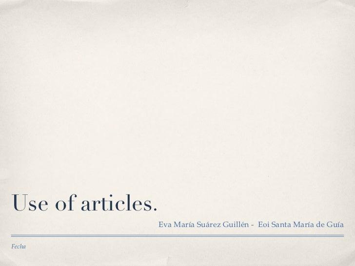 Use of the articles. <ul><li>Eva María Suárez Guillén -  Eoi Santa María de Guía </li></ul>Fecha
