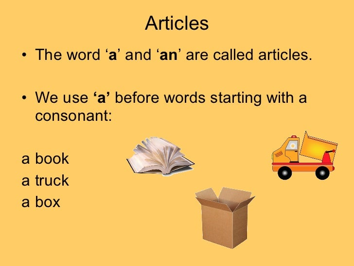 Articles <ul><li>The word ' a ' and ' an ' are called articles.  </li></ul><ul><li>We use  'a'  before words starting with...