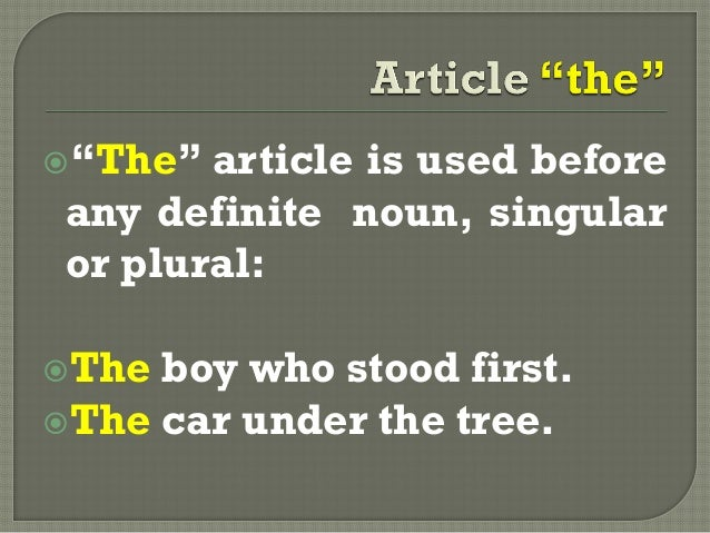 """""""The"""" article is used beforeany definite noun, singularor plural:The boy who stood first.The car under the tree."""