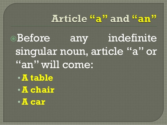 """Before any indefinitesingular noun, article """"a"""" or""""an"""" will come:•A table•A chair•A car"""