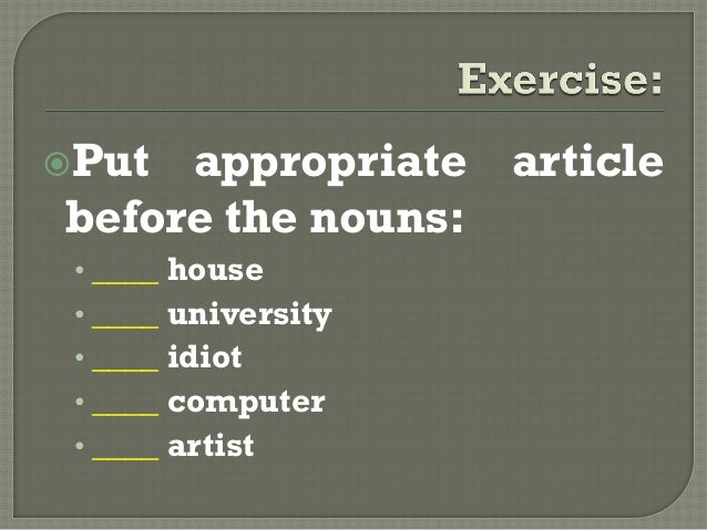 Put appropriate articlebefore the nouns:• ____ house• ____ university• ____ idiot• ____ computer• ____ artist