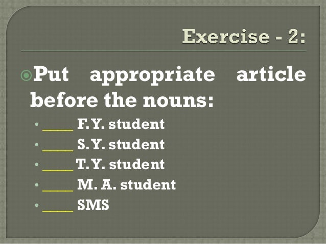 Put appropriate articlebefore the nouns:• ____ F.Y. student• ____ S.Y. student• ____ T.Y. student• ____ M. A. student• __...