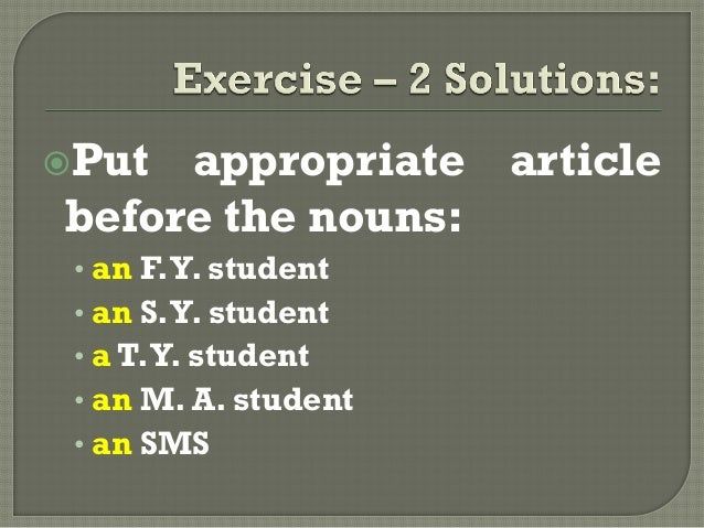 Put appropriate articlebefore the nouns:• an F.Y. student• an S.Y. student• a T.Y. student• an M. A. student• an SMS
