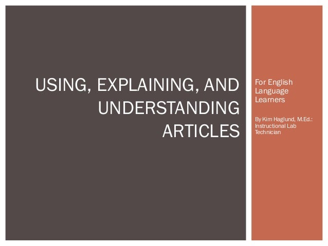 USING, EXPLAINING, AND UNDERSTANDING ARTICLES  For English Language Learners By Kim Haglund, M.Ed.: Instructional Lab Tech...