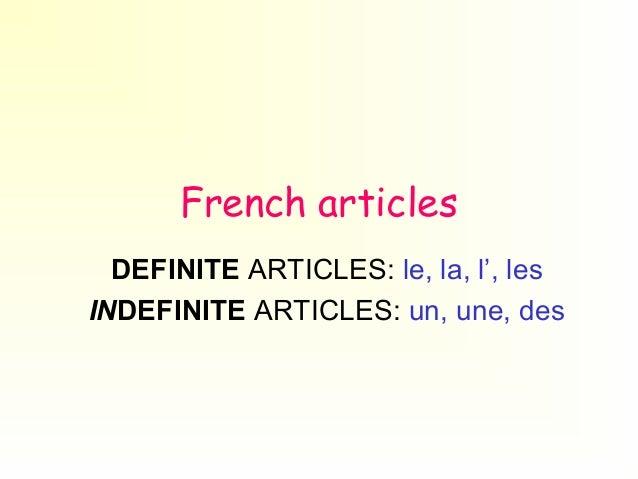 French articles DEFINITE ARTICLES: le, la, l', les INDEFINITE ARTICLES: un, une, des