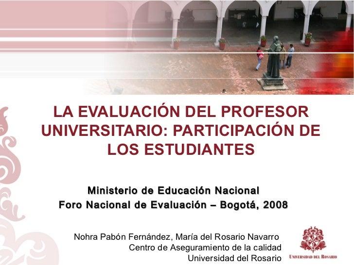 LA EVALUACIÓN DEL PROFESOR UNIVERSITARIO: PARTICIPACIÓN DE LOS ESTUDIANTES Ministerio de Educación Nacional Foro Nacional ...