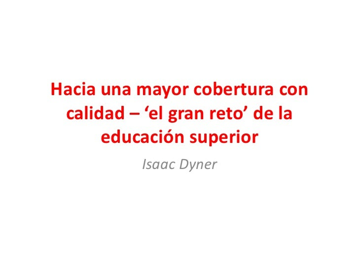 Hacia una mayor cobertura con calidad – 'el gran reto' de la      educación superior          Isaac Dyner