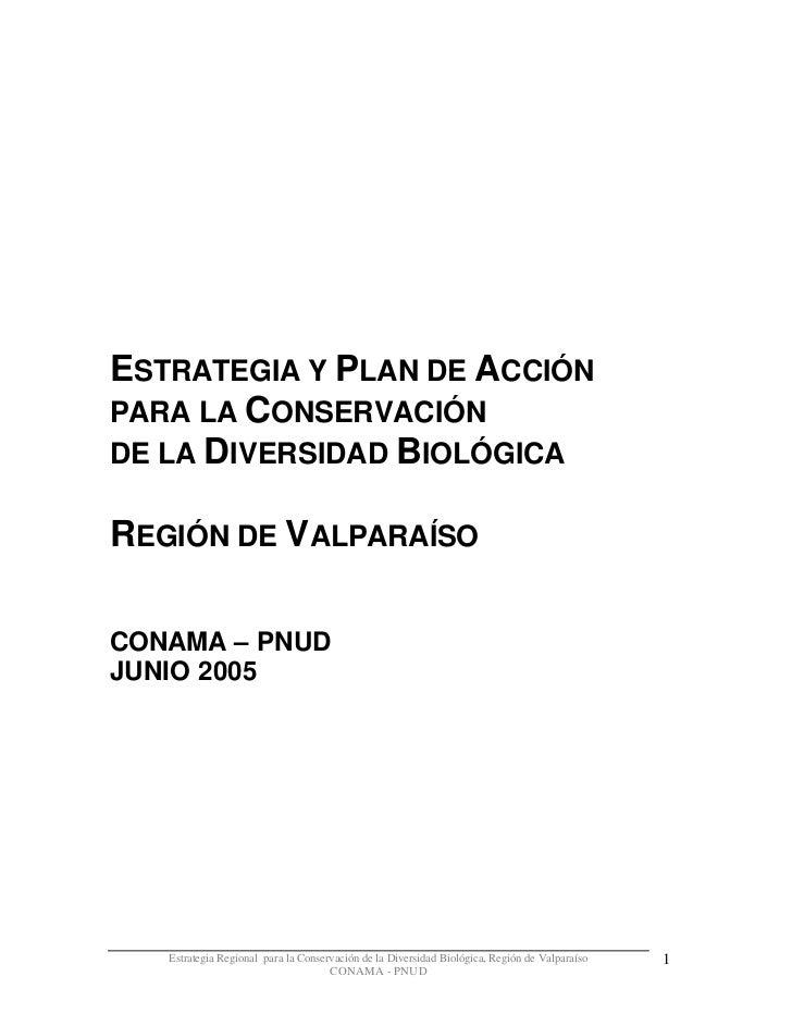 ESTRATEGIA Y PLAN DE ACCIÓNPARA LA CONSERVACIÓNDE LA DIVERSIDAD BIOLÓGICAREGIÓN DE VALPARAÍSOCONAMA – PNUDJUNIO 2005   Est...
