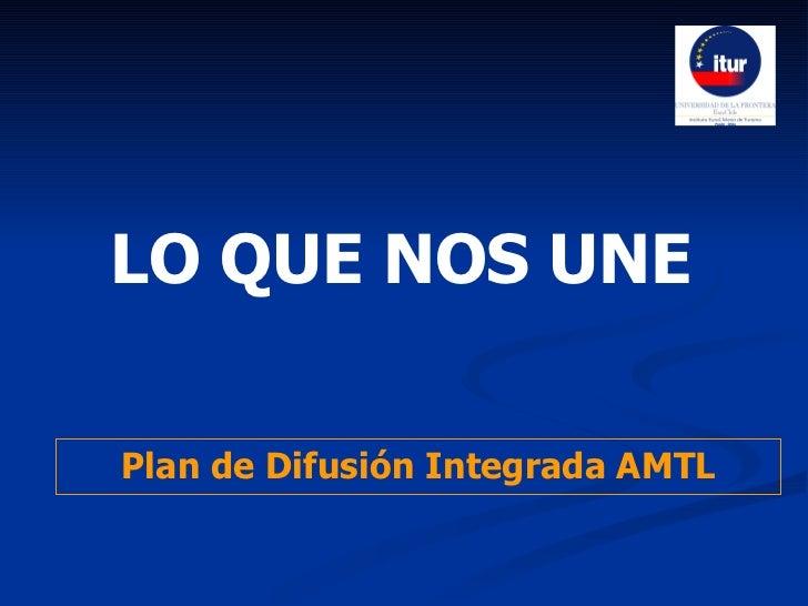LO QUE NOS UNE   Plan de Difusión Integrada AMTL