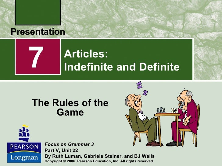 7             Articles:              Indefinite and DefiniteThe Rules of the     Game    Focus on Grammar 3    Part V, Uni...