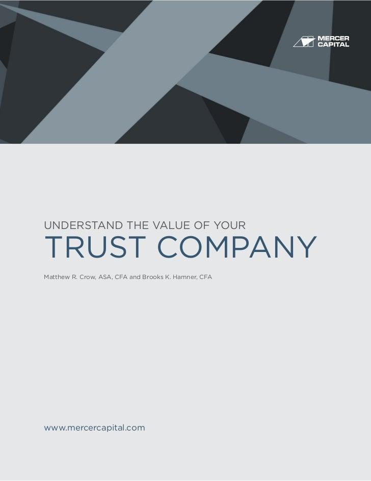 UNDERSTAND THE VALUE OF YOURTRUST COMPANYMatthew R. Crow, ASA, CFA and Brooks K. Hamner, CFAwww.mercercapital.com