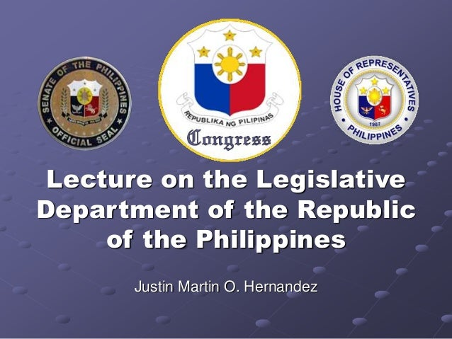 Lecture on the Legislative  Department of the Republic  of the Philippines  Justin Martin O. Hernandez