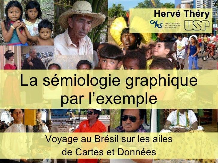 La sémiologie graphique par l'exemple Voyage au Brésil sur les ailes de Cartes et Données <ul><ul><ul><li>Hervé Théry </li...