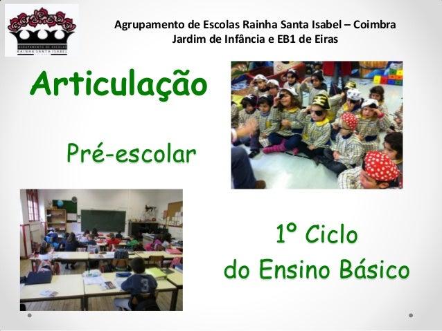 Pré-escolar Articulação 1º Ciclo do Ensino Básico Agrupamento de Escolas Rainha Santa Isabel – Coimbra Jardim de Infância ...