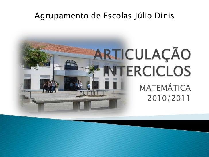 ARTICULAÇÃO INTERCICLOS<br />MATEMÁTICA<br />2010/2011<br />Agrupamento de Escolas Júlio Dinis<br />