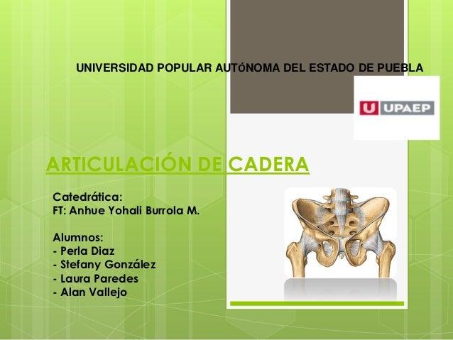 UNIVERSIDAD POPULAR AUTÓNOMA DEL ESTADO DE PUEBLAARTICULACIÓN DE CADERACatedrática:FT: Anhue Yohali Burrola M.Alumnos:- Pe...
