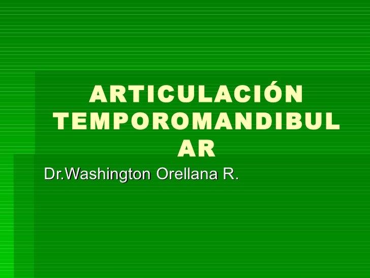 ARTICULACIÓN TEMPOROMANDIBULAR Dr.Washington Orellana R.