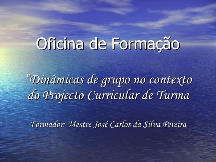 """Oficina de Formação """"Dinâmicas de grupo no contexto do Projecto Curricular de Turma Formador: Mestre José Carlos da Silva ..."""