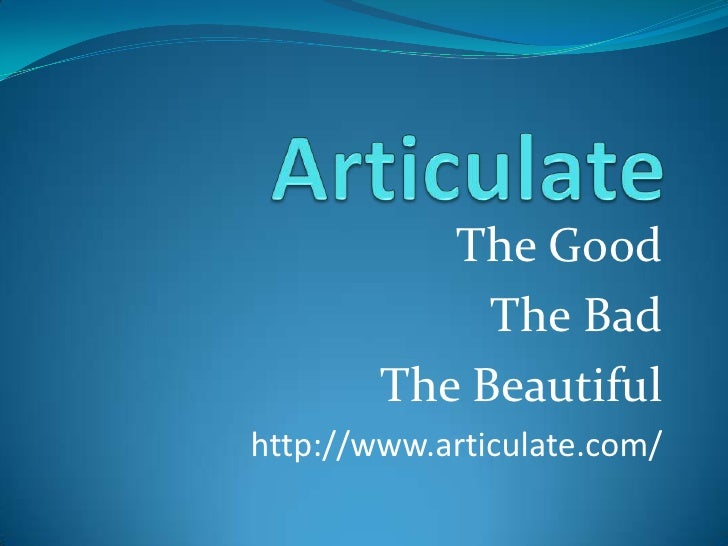 Articulate<br />The Good<br />The Bad<br />The Beautiful<br />http://www.articulate.com/<br />