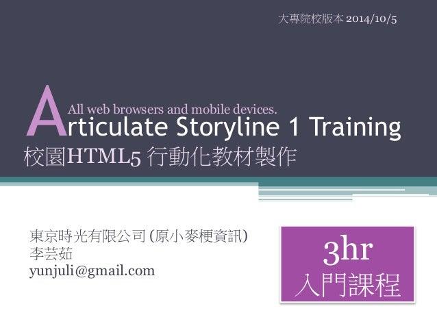 大專院校版本2014/10/5  Articulate Storyline 1 Training  東京時光有限公司(原小麥梗資訊)  李芸茹  yunjuli@gmail.com  3hr  入門課程  All web browsers an...