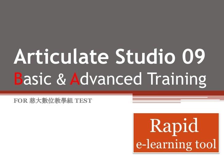 Articulate Studio 09Basic &Advanced Training<br />FOR 慈大數位教學組 TEST<br />Rapid <br />e-learning tool<br />